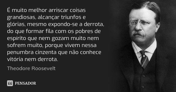 É muito melhor arriscar coisas grandiosas, alcançar triunfos e glórias, mesmo expondo-se a derrota, do que formar fila com os pobres de espírito que nem gozam m... Frase de Theodore Roosevelt.