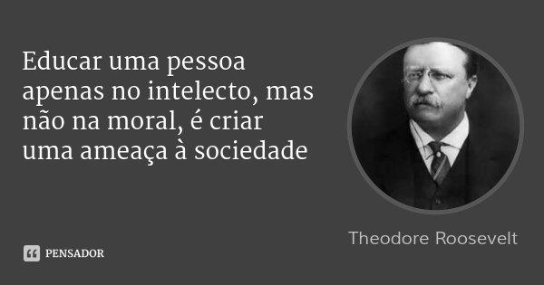 Educar uma pessoa apenas no intelecto, mas não na moral, é criar uma ameaça à sociedade... Frase de Theodore Roosevelt.