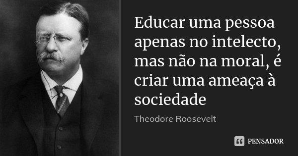 theodore roosevelt educar uma pessoa apenas no intelecto