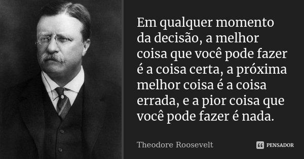 Em qualquer momento da decisão, a melhor coisa que você pode fazer é a coisa certa, a próxima melhor coisa é a coisa errada, e a pior coisa que você pode fazer ... Frase de Theodore Roosevelt.