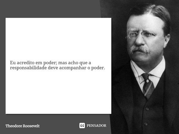 Eu acredito em poder; mas acho que a responsabilidade deve acompanhar o poder.... Frase de Theodore Roosevelt.