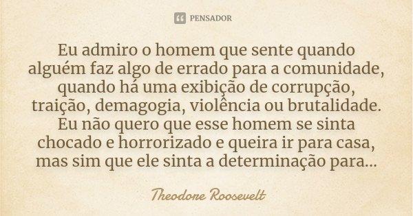 Eu admiro o homem que sente quando alguém faz algo de errado para a comunidade, quando há uma exibição de corrupção, traição, demagogia, violência ou brutalidad... Frase de Theodore Roosevelt.