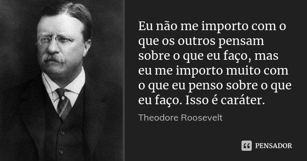 Eu não me importo com o que os outros pensam sobre o que eu faço, mas eu me importo muito com o que eu penso sobre o que eu faço. Isso é caráter.... Frase de Theodore Roosevelt.