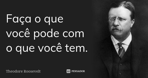 Faça o que você pode com o que você tem.... Frase de Theodore Roosevelt.