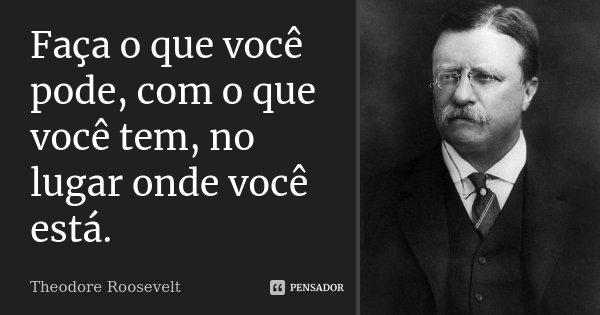 Faça o que você pode, com o que você tem, no lugar onde você está.... Frase de Theodore Roosevelt.