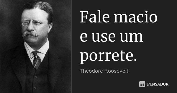 Fale macio e use um porrete.... Frase de Theodore Roosevelt.