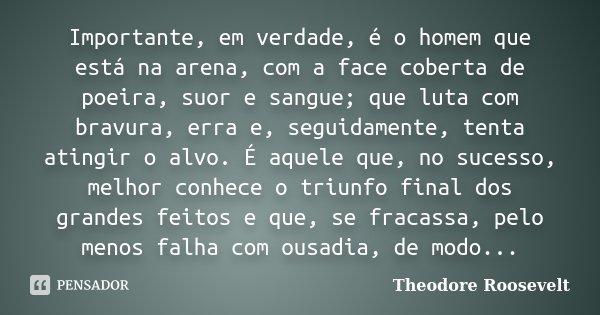 Importante, em verdade, é o homem que está na arena, com a face coberta de poeira, suor e sangue; que luta com bravura, erra e, seguidamente, tenta atingir o al... Frase de Theodore Roosevelt.