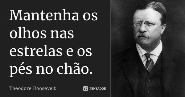 Mantenha os olhos nas estrelas e os pés no chão.... Frase de Theodore Roosevelt.