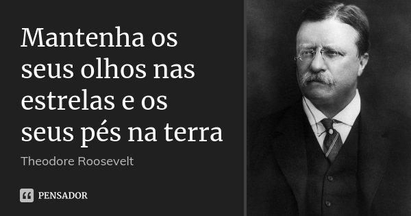 Mantenha os seus olhos nas estrelas e os seus pés na terra... Frase de Theodore Roosevelt.