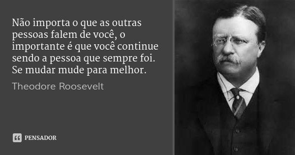 Não importa o que as outras pessoas falem de você, o importante é que você continue sendo a pessoa que sempre foi. Se mudar mude para melhor.... Frase de Theodore Roosevelt.