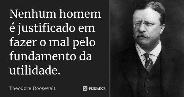 Nenhum homem é justificado em fazer o mal pelo fundamento da utilidade.... Frase de Theodore Roosevelt.
