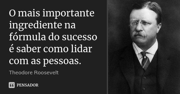 O mais importante ingrediente na fórmula do sucesso é saber como lidar com as pessoas.... Frase de Theodore Roosevelt.
