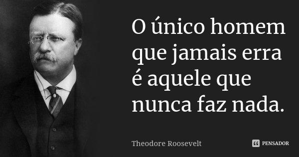 O único homem que jamais erra é aquele que nunca faz nada.... Frase de Theodore Roosevelt.