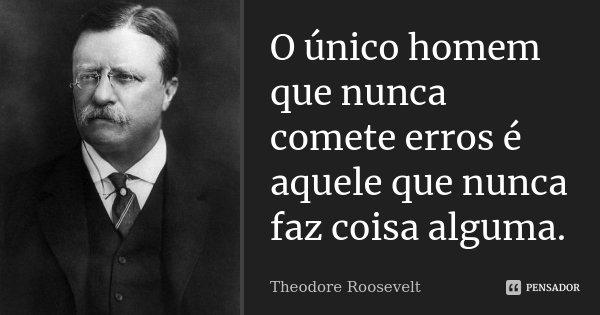 O único homem que nunca comete erros é aquele que nunca faz coisa alguma. Não tenha medo de errar, pois você aprenderá a não cometer duas vezes o mesmo erro.... Frase de Theodore Roosevelt.