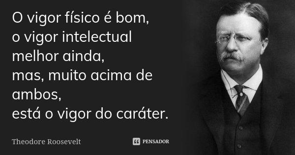 O vigor físico é bom, o vigor intelectual melhor ainda, mas, muito acima de ambos, está o vigor do caráter.... Frase de Theodore Roosevelt.