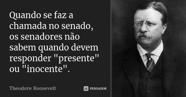 """Quando se faz a chamada no senado, os senadores não sabem quando devem responder """"presente"""" ou """"inocente"""".... Frase de Theodore Roosevelt."""