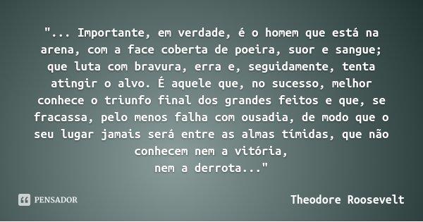 """""""... Importante, em verdade, é o homem que está na arena, com a face coberta de poeira, suor e sangue; que luta com bravura, erra e, seguidamente, tenta at... Frase de Theodore Roosevelt."""