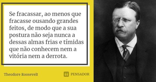 Se fracassar, ao menos que fracasse ousando grandes feitos, de modo que a sua postura não seja nunca a dessas almas frias e tímidas que não conhecem nem a vitór... Frase de Theodore Roosevelt.