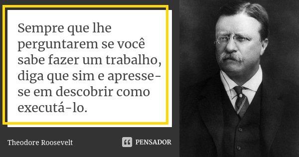 Sempre que lhe perguntarem se você sabe fazer um trabalho, diga que sim e apresse-se em descobrir como executá-lo.... Frase de Theodore Roosevelt.