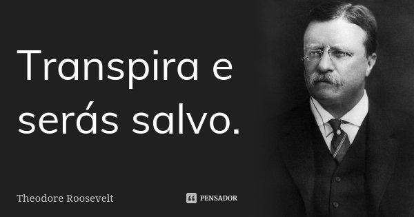 Transpira e serás salvo.... Frase de Theodore Roosevelt.