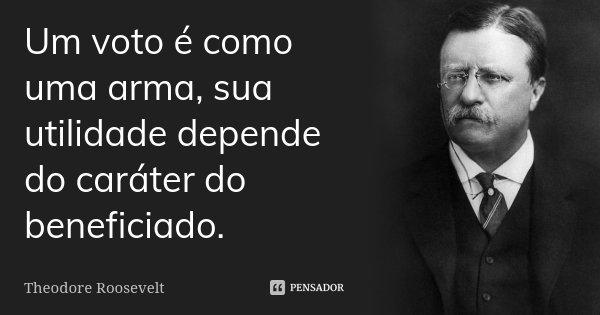 Um voto é como uma arma, sua utilidade depende do caráter do beneficiado.... Frase de Theodore Roosevelt.