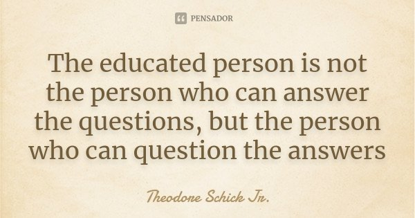 The educated person is not the person who can answer the questions, but the person who can question the answers... Frase de Theodore Schick Jr..