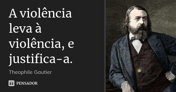 A violência leva à violência, e justifica-a.... Frase de Théophile Gautier.