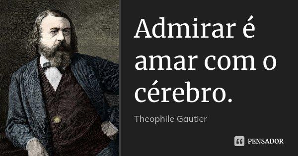 Admirar é amar com o cérebro.... Frase de Théophile Gautier.