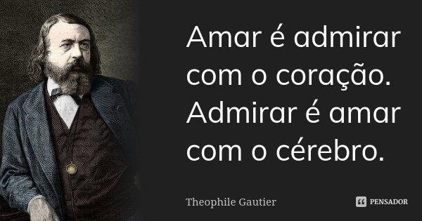 Amar é admirar com o coração. Admirar é amar com o cérebro.... Frase de Theophile Gautier.