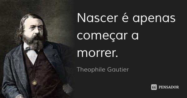 Nascer é apenas começar a morrer.... Frase de Theophile Gautier.
