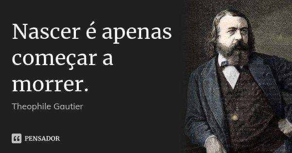 Nascer é apenas começar a morrer.... Frase de Théophile Gautier.