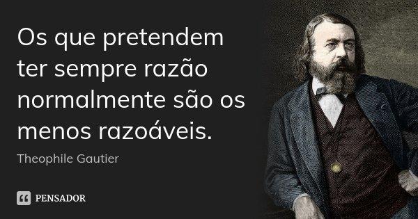 Os que pretendem ter sempre razão normalmente são os menos razoáveis.... Frase de Théophile Gautier.