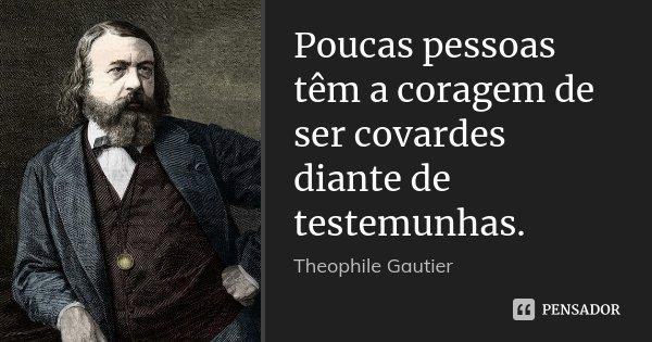 Poucas pessoas têm a coragem de ser covardes diante de testemunhas.... Frase de Théophile Gautier.