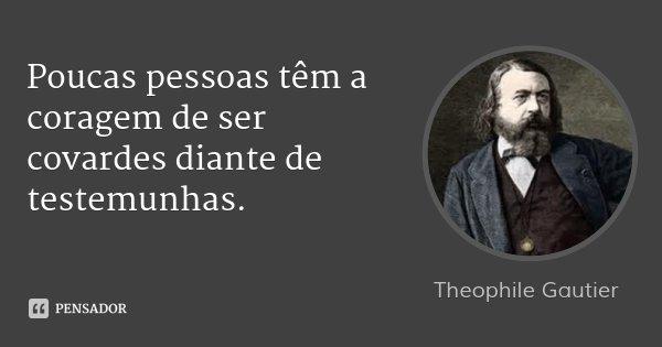 Poucas pessoas têm a coragem de ser covardes diante de testemunhas.... Frase de Theophile Gautier.