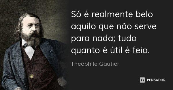 Só é realmente belo aquilo que não serve para nada; tudo quanto é útil é feio.... Frase de Theophile Gautier.