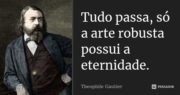 Tudo passa, só a arte robusta possui a eternidade.... Frase de Théophile Gautier.