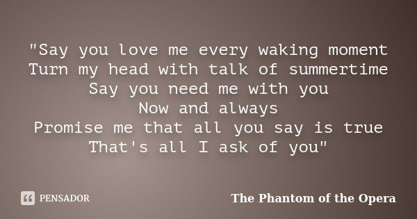 """Say you love me every waking moment Turn my head with talk of summertime Say you need me with you Now and always Promise me that all you say is true That'... Frase de The Phantom of the Opera."