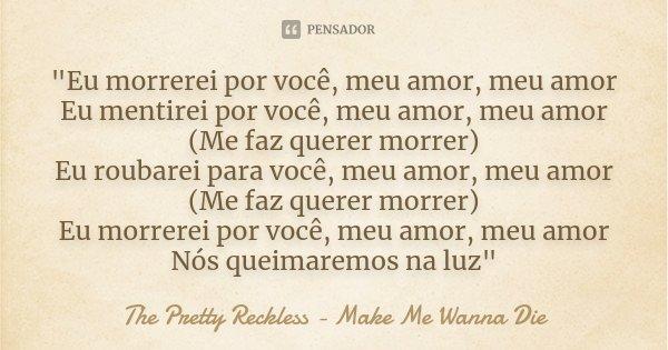 """""""Eu morrerei por você, meu amor, meu amor Eu mentirei por você, meu amor, meu amor (Me faz querer morrer) Eu roubarei para você, meu amor, meu amor (Me faz... Frase de The Pretty Reckless - Make Me Wanna Die."""