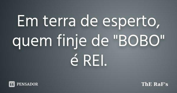 """Em terra de esperto, quem finje de """"BOBO"""" é REI.... Frase de ThE RaF's."""
