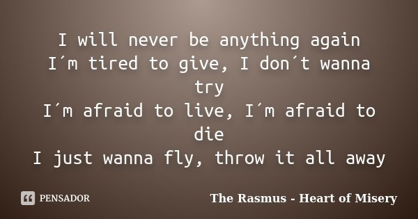 I will never be anything again I´m tired to give, I don´t wanna try I´m afraid to live, I´m afraid to die I just wanna fly, throw it all away... Frase de The Rasmus - Heart of Misery.