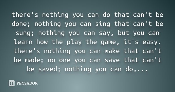 there's nothing you can do that can't be done; nothing you can sing that can't be sung; nothing you can say, but you can learn how the play the game, it's easy.... Frase de Desconhecido.