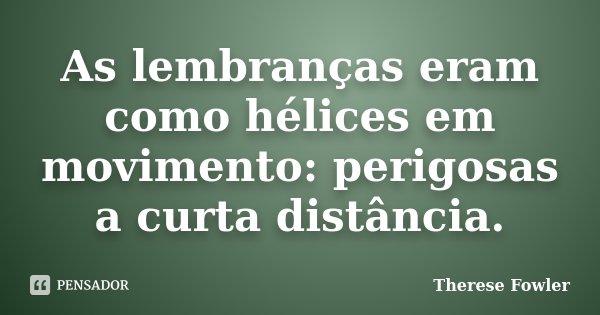 As lembranças eram como hélices em movimento: perigosas a curta distância.... Frase de Therese Fowler.