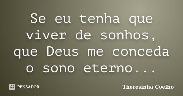 Se eu tenha que viver de sonhos, que Deus me conceda o sono eterno...... Frase de Theresinha Coelho.