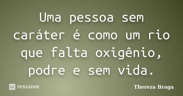 Uma pessoa sem caráter é como um rio que falta oxigênio, podre e sem vida.... Frase de Thereza Braga.