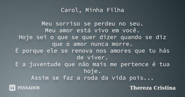 Carol, Minha Filha Meu sorriso se perdeu no seu. Meu amor está vivo em você. Hoje sei o que se quer dizer quando se diz que o amor nunca morre. É porque ele se ... Frase de Thereza Cristina.
