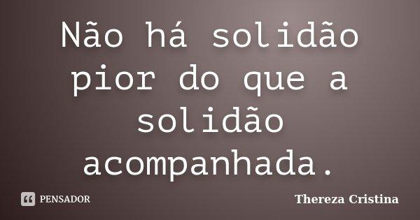 Não há solidão pior do que a solidão acompanhada.... Frase de Thereza Cristina.