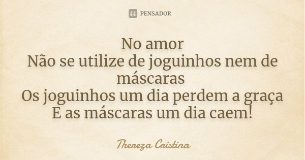 No amor Não se utilize de joguinhos nem de máscaras Os joguinhos um dia perdem a graça E as máscaras um dia caem!... Frase de Thereza Cristina.
