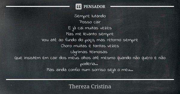 Sempre lutando Posso cair E já cai muitas vezes Mas me levanto sempre Vou até ao fundo do poço, mas retorno sempre Choro muitas e tantas vezes Lágrimas teimosas... Frase de Thereza Cristina.