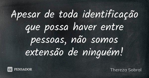 Apesar de toda identificação que possa haver entre pessoas, não somos extensão de ninguém!... Frase de Thereza Sobral.