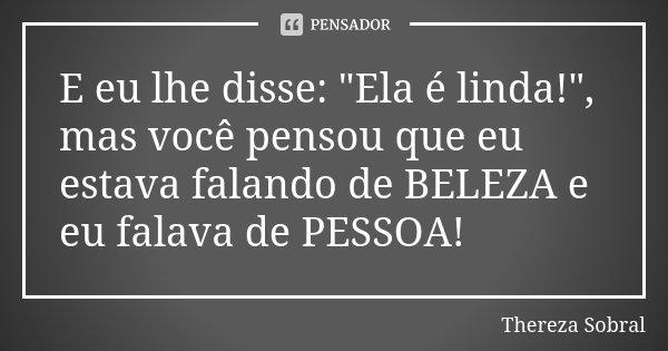 """E eu lhe disse: """"Ela é linda!"""", mas você pensou que eu estava falando de BELEZA e eu falava de PESSOA!... Frase de Thereza Sobral."""